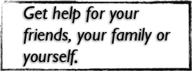 Get help for your friends, your family or yourself